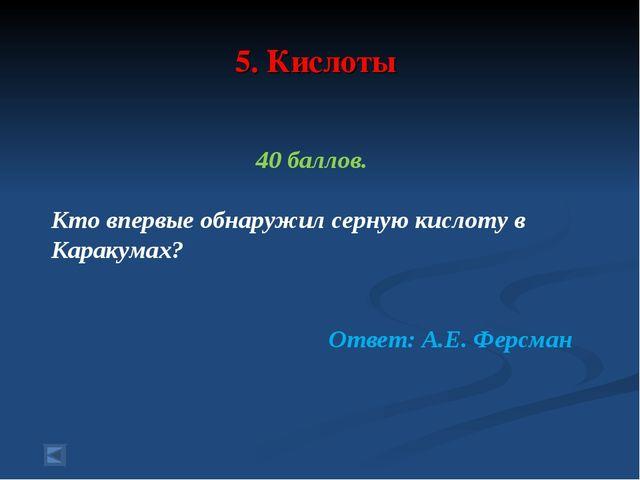 5. Кислоты 40 баллов. Кто впервые обнаружил серную кислоту в Каракумах? Ответ...