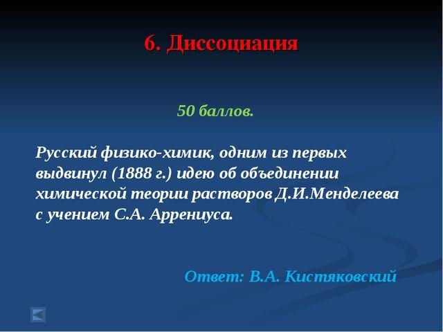 6. Диссоциация 50 баллов. Русский физико-химик, одним из первых выдвинул (188...