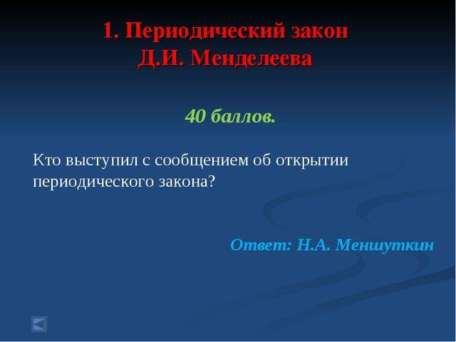 1. Периодический закон Д.И. Менделеева 40 баллов. Кто выступил с сообщением...