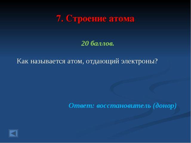 7. Строение атома 20 баллов. Как называется атом, отдающий электроны? Ответ:...
