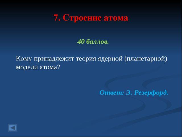 7. Строение атома 40 баллов. Кому принадлежит теория ядерной (планетарной) мо...