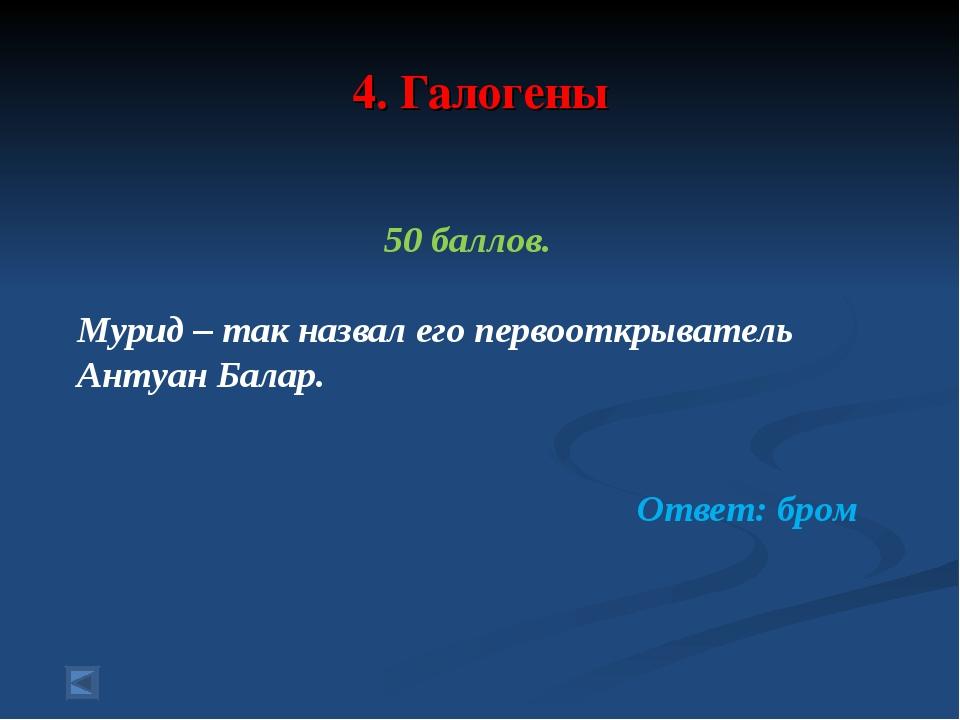 4. Галогены 50 баллов. Мурид – так назвал его первооткрыватель Антуан Балар....