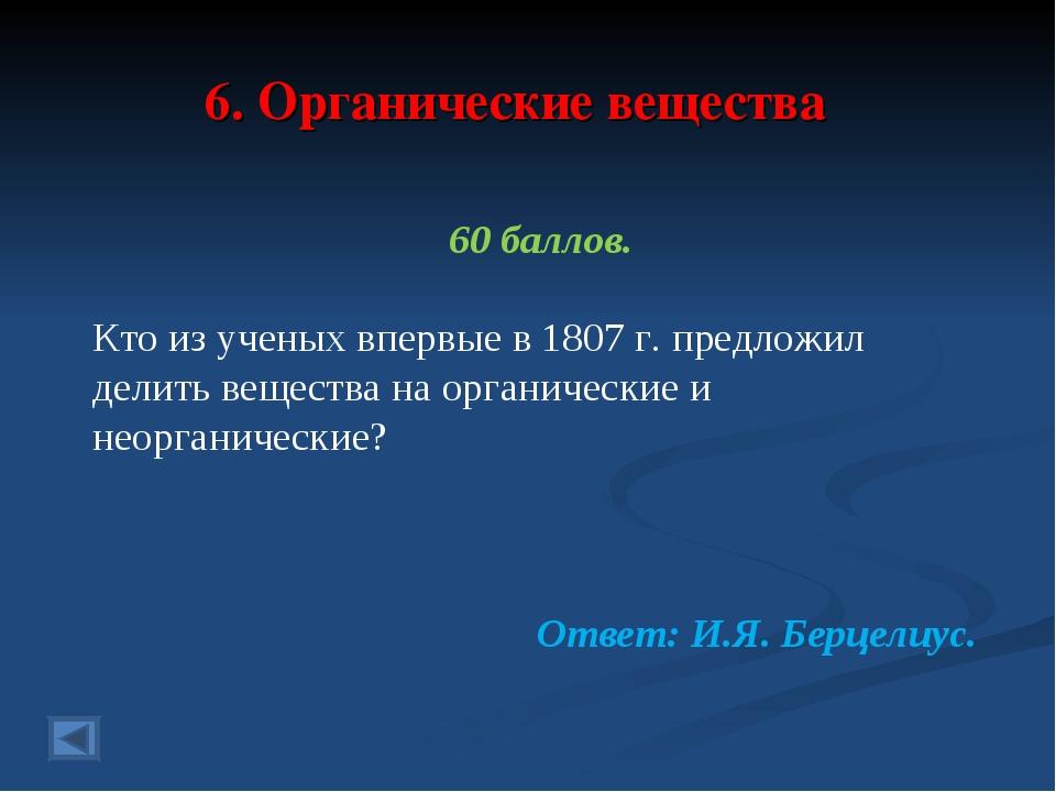 6. Органические вещества 60 баллов. Кто из ученых впервые в 1807 г. предложил...