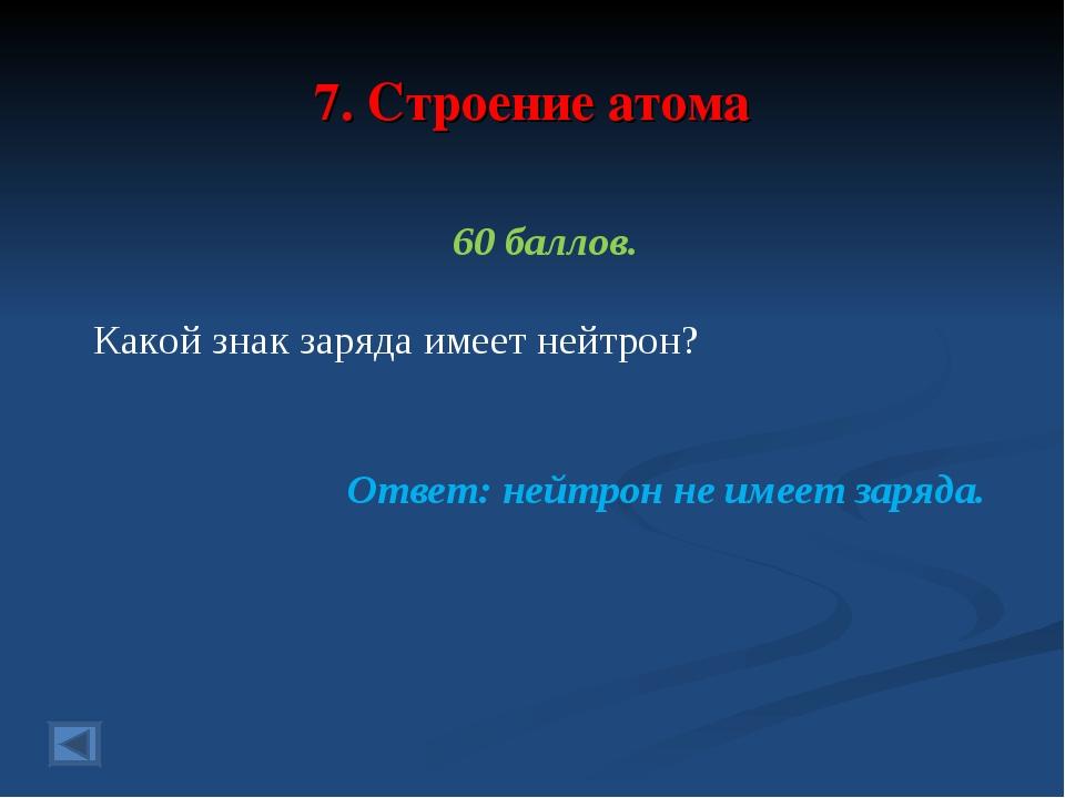 7. Строение атома 60 баллов. Какой знак заряда имеет нейтрон? Ответ: нейтрон...
