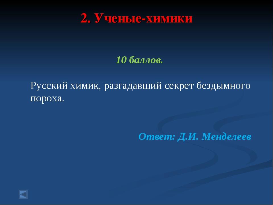 2. Ученые-химики 10 баллов. Русский химик, разгадавший секрет бездымного поро...