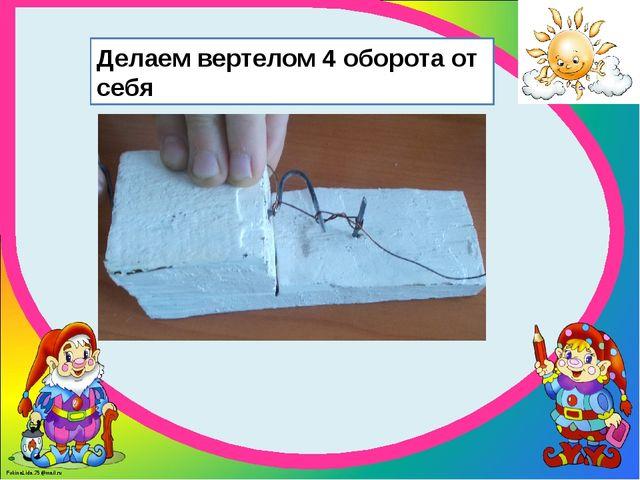 Делаем вертелом 4 оборота от себя FokinaLida.75@mail.ru