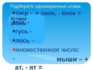 Подберите однокоренные слова: тигр - + онок, - ёнок = кот – гусь - лось – мно
