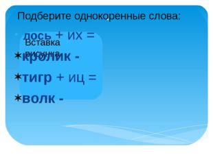 . лось + их = кролик - тигр + иц = волк - Подберите однокоренные слова: