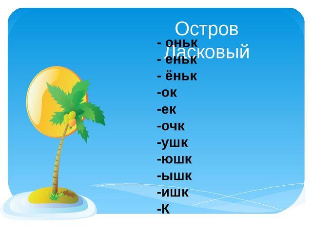 Остров Ласковый - оньк - еньк - ёньк -ок -ек -очк -ушк -юшк -ышк -ишк -К