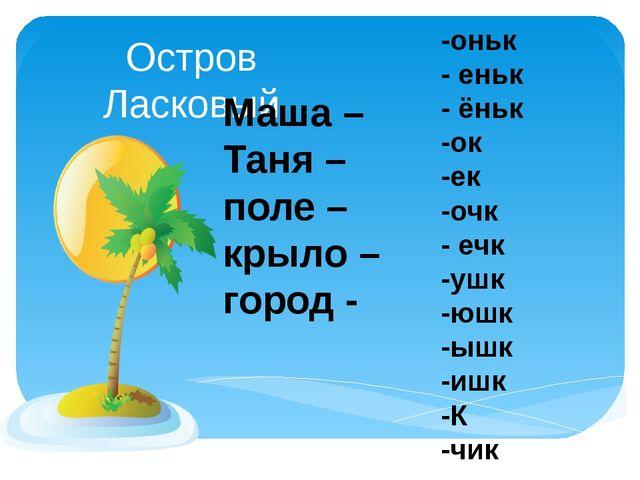Остров Ласковый -оньк - еньк - ёньк -ок -ек -очк - ечк -ушк -юшк -ышк -ишк -К...