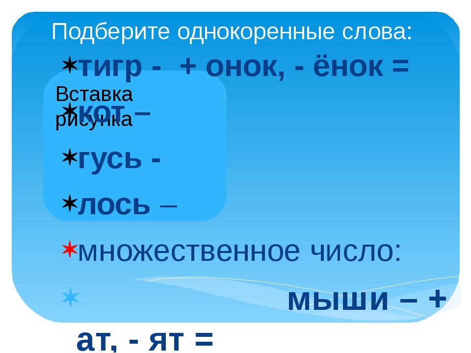 Подберите однокоренные слова: тигр - + онок, - ёнок = кот – гусь - лось – мно...