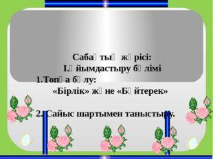 Сабақтың жүрісі: І.Ұйымдастыру бөлімі 1.Топқа бөлу: «Бірлік» және «Бәйтерек»
