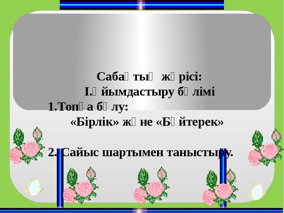 Сабақтың жүрісі: І.Ұйымдастыру бөлімі 1.Топқа бөлу: «Бірлік» және «Бәйтерек»...
