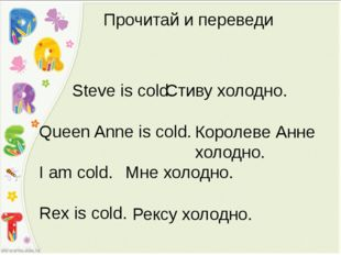 Прочитай и переведи Steve is cold. Queen Anne is cold. I am cold. Rex is cold