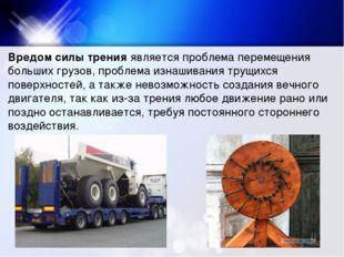 Вредом силы тренияявляется проблема перемещения больших грузов, проблема изн