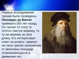 Первые исследования трения были проведены Леонардо да Винчи примерно 500 лет