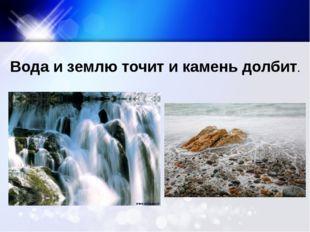 Вода и землю точит и камень долбит.