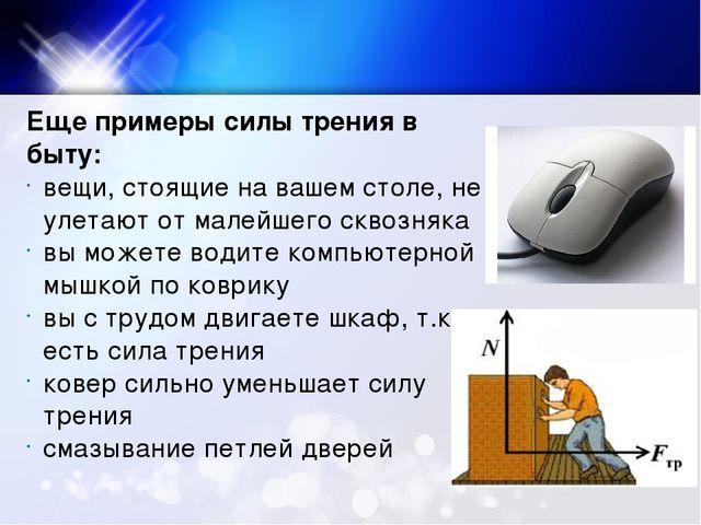 Еще примеры силы трения в быту: вещи, стоящие на вашем столе, не улетают от м...