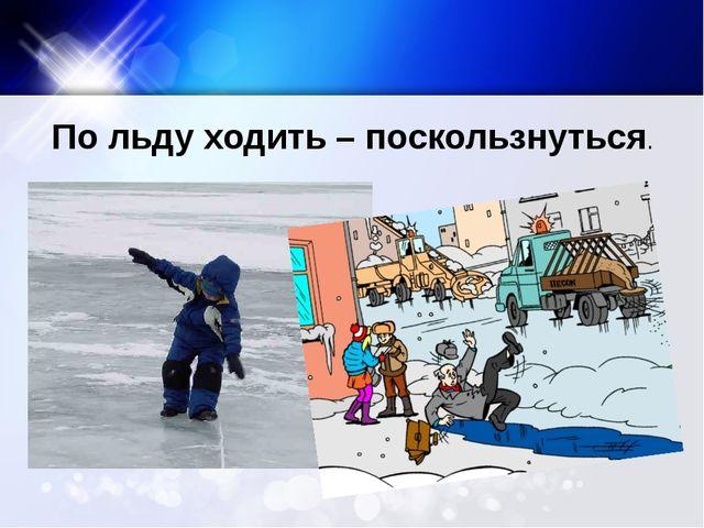 По льду ходить – поскользнуться.