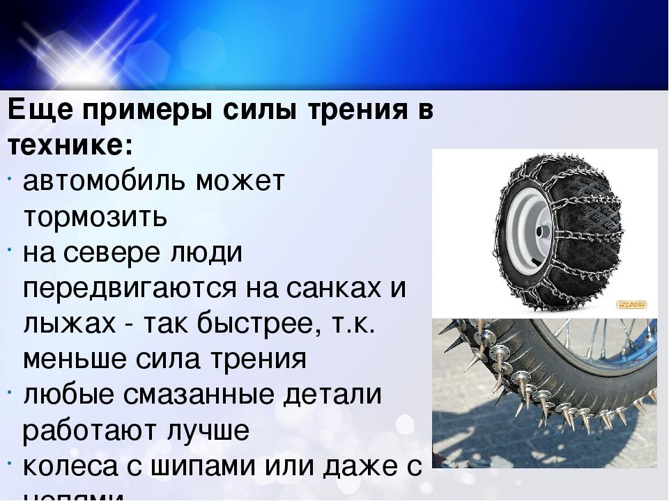 Еще примеры силы трения в технике: автомобиль может тормозить на севере люди...