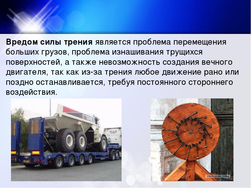 Вредом силы тренияявляется проблема перемещения больших грузов, проблема изн...