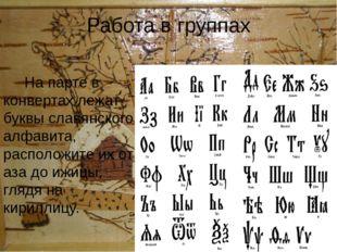 Работа в группах На парте в конвертах лежат буквы славянского алфавита, распо