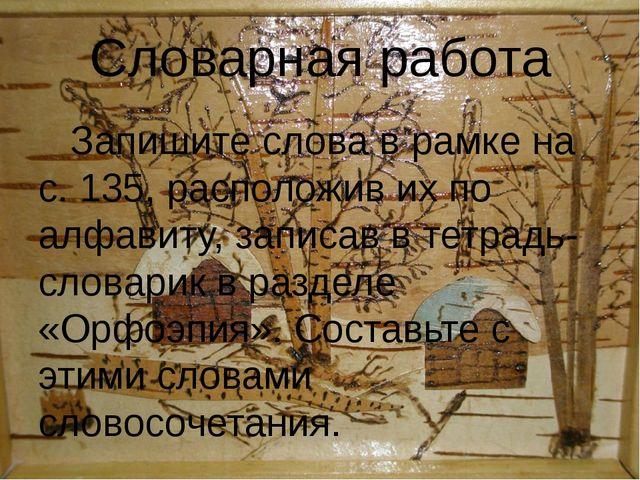 Словарная работа Запишите слова в рамке на с. 135, расположив их по алфавиту,...