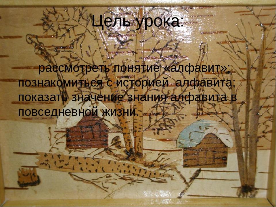 Цель урока: рассмотреть понятие «алфавит»; познакомиться с историей алфавита;...