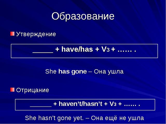 Образование Утверждение She has gone – Она ушла Отрицание She hasn't gone yet...