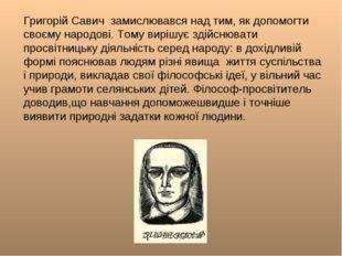 Григорій Савич замислювався над тим, як допомогти своєму народові. Тому виріш