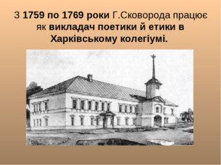 З 1759 по 1769 роки Г.Сковорода працює як викладач поетики й етики в Харківс