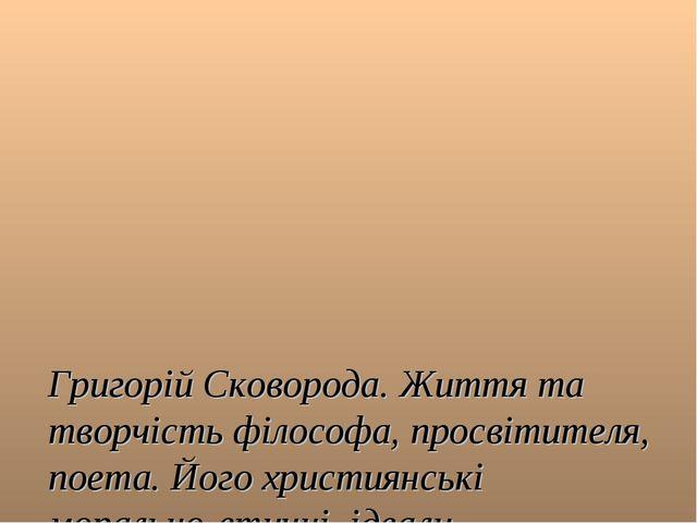 Григорій Сковорода. Життя та творчість філософа, просвітителя, поета. Його х...