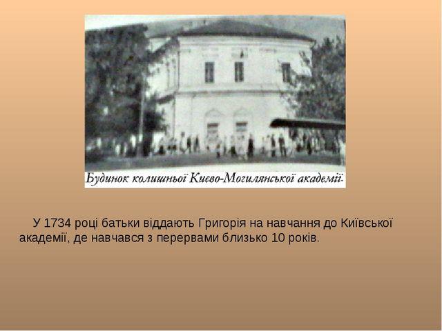 У 1734 році батьки віддають Григорія на навчання до Київської академії, де н...