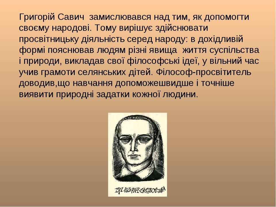 Григорій Савич замислювався над тим, як допомогти своєму народові. Тому виріш...
