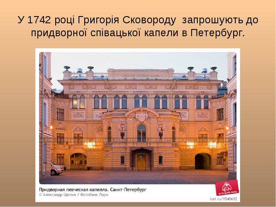 У 1742 році Григорія Сковороду запрошують до придворної співацької капели в...