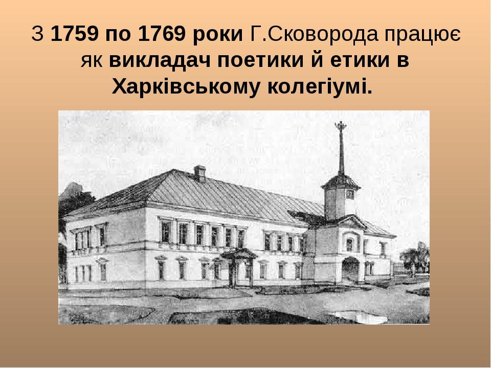 З 1759 по 1769 роки Г.Сковорода працює як викладач поетики й етики в Харківс...