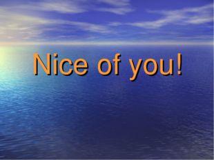 Nice of you!