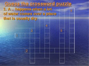 Guess the crossword puzzle 1. A .. happens when a lot of water comes over a p