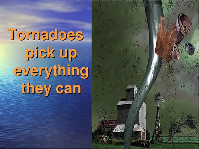 Tornadoes pick up everything they can