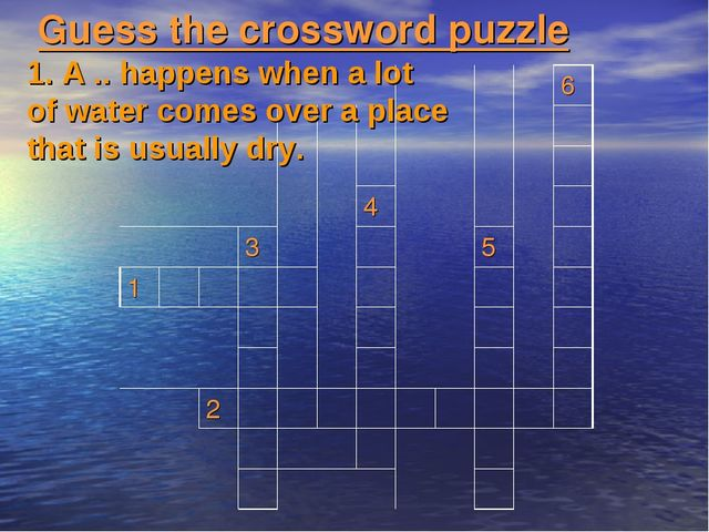 Guess the crossword puzzle 1. A .. happens when a lot of water comes over a p...