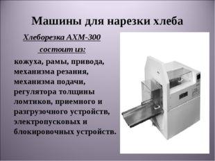 Машины для нарезки хлеба ХлеборезкаАХМ-300 состоит из: кожуха, рамы, привода