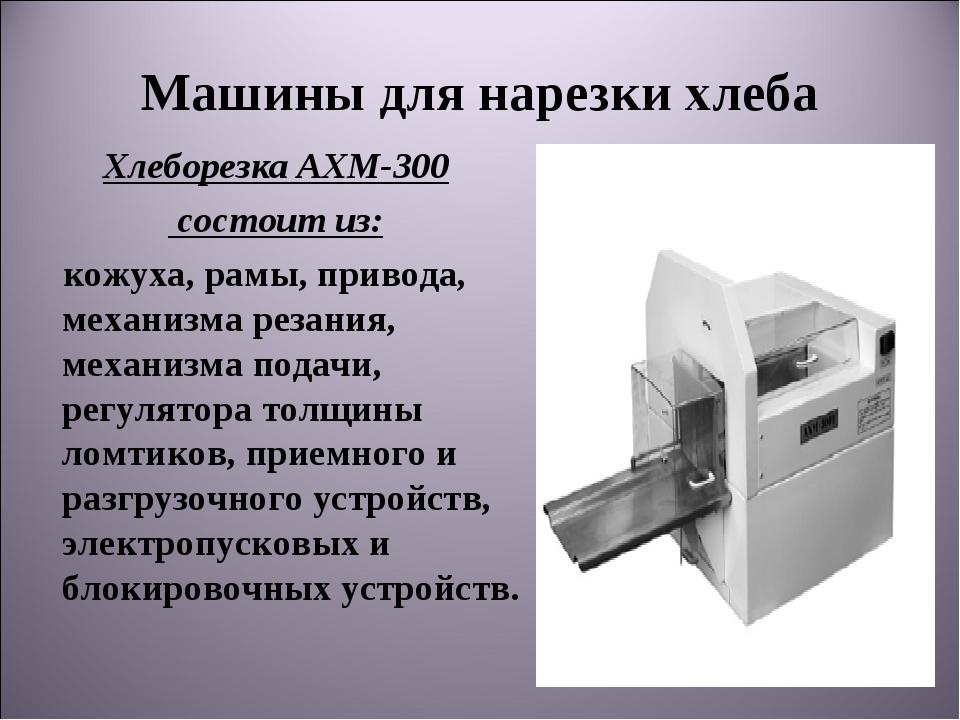 Машины для нарезки хлеба ХлеборезкаАХМ-300 состоит из: кожуха, рамы, привода...