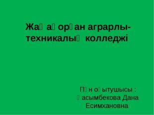 Жаңақорған аграрлы-техникалық колледжі Пән оқытушысы : Қасымбекова Дана Есимх