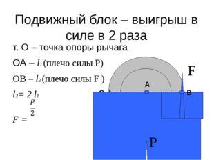 Подвижный блок – выигрыш в силе в 2 раза т. О – точка опоры рычага ОА – l1 (п