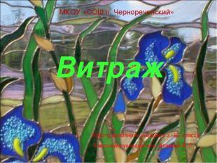 Витраж МКОУ «СОШ п. Чернореченский» Работу выполнили учащиеся 3 «Б» класса Кл