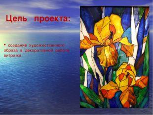 Цель проекта: создание художественного образа в декоративной работе витража.