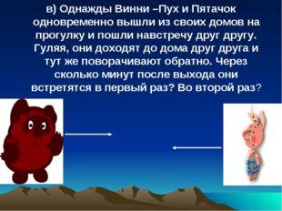 в) Однажды Винни –Пух и Пятачок одновременно вышли из своих домов на прогулку