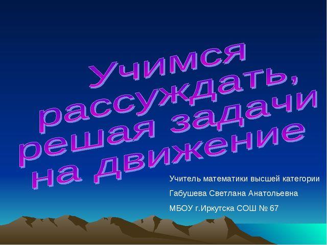 Учитель математики высшей категории Габушева Светлана Анатольевна МБОУ г.Ирк...