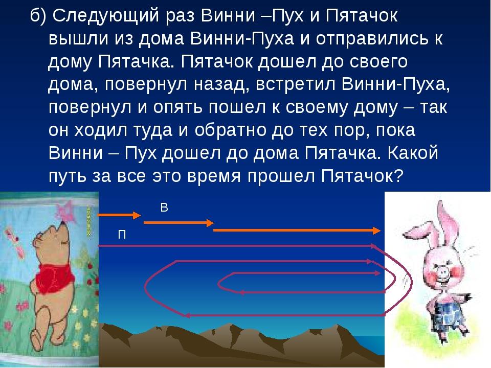б) Следующий раз Винни –Пух и Пятачок вышли из дома Винни-Пуха и отправились...