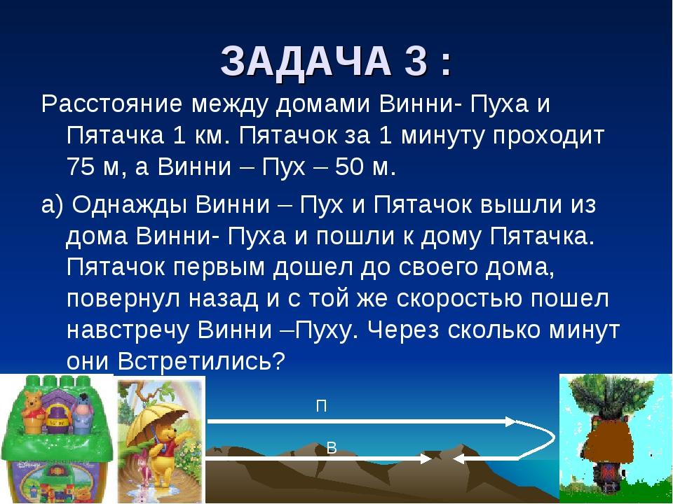 ЗАДАЧА 3 : Расстояние между домами Винни- Пуха и Пятачка 1 км. Пятачок за 1 м...